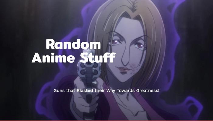 Random Anime Stuff: Guns that Blasted their Way Towards Greatness!