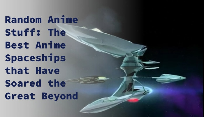 Random Anime Stuff: The Best Anime Spaceships that Have Soared the Great Beyond